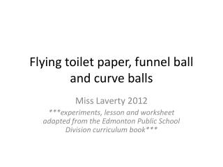 Flying toilet paper, funnel ball and curve balls