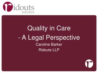 Quality in Care   A  L egal Perspective Caroline Barker Ridouts  LLP