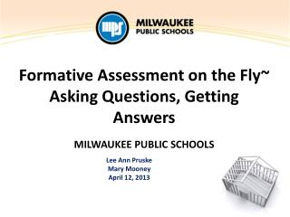 Formative Assessment on the Fly~ Asking Questions, Getting Answers MILWAUKEE  PUBLIC SCHOOLS