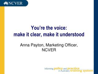 You're the voice:                              make it clear, make it understood
