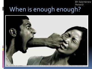 When is enough  enough ?