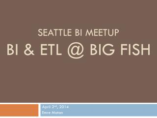 Seattle  bI Meetup BI & ETL @ Big Fish