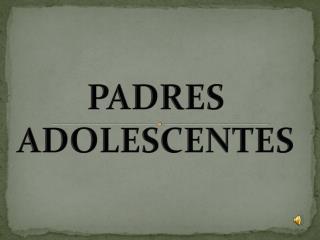 PADRES ADOLESCENTES