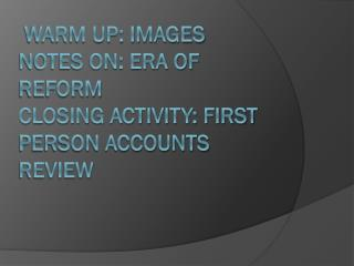 Warm Up: Images Notes on: Era of Reform Closing Activity: First Person Accounts Review