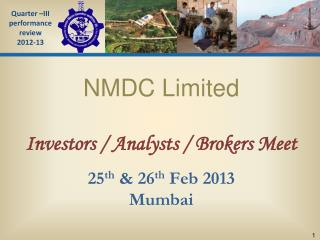 NMDC Limited Investors / Analysts / Brokers Meet 25 th  & 26 th  Feb 2013 Mumbai