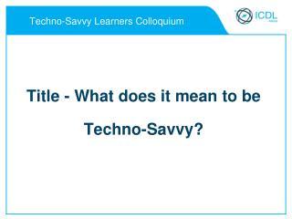 Techno-Savvy Learners Colloquium