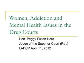 Women, Addiction and Mental Health Issues in the  Drug Courts