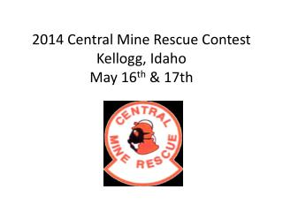 2014 Central Mine Rescue Contest Kellogg, Idaho May 16 th  & 17th