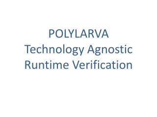 POLYLARVA  Technology Agnostic Runtime Verification