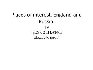Places of interest. England and Russia . 4 А ГБОУ СОШ №1465 Шадур  Кирилл