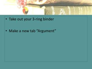 "Take out your 3-ring binder Make a new tab  ""Argument"""