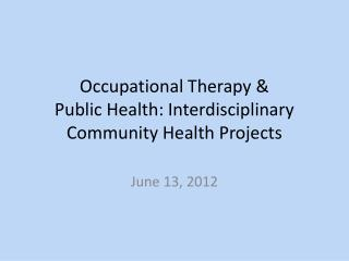 Occupational Therapy &  Public Health: Interdisciplinary   Community Health Projects