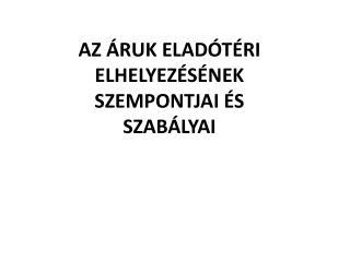AZ ÁRUK ELADÓTÉRI ELHELYEZÉSÉNEK SZEMPONTJAI ÉS SZABÁLYAI