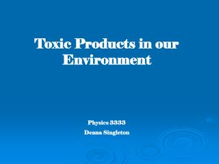 Toxic Products in our Environment   Physics 3333 Deana Singleton