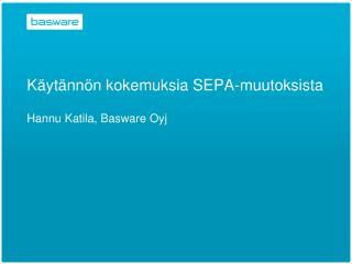 K yt nn n kokemuksia SEPA-muutoksista  Hannu Katila, Basware Oyj