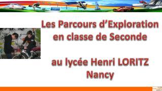 Les Parcours d'Exploration e n classe de Seconde au lycée Henri LORITZ Nancy