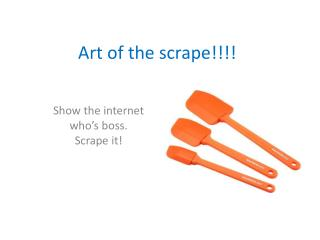 Art of the scrape!!!!