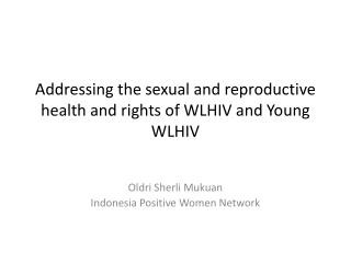 Addressing the sexual and reproductive health and rights of WLHIV and Young WLHIV