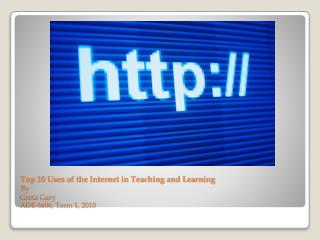 Top 10 Uses of the Internet in Teaching and Learning By Greta Gary ADE 6606, Term 1, 2010