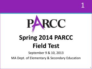 Spring 2014 PARCC  Field Test September 9 & 10, 2013 MA Dept. of Elementary & Secondary Education