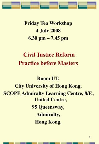 Friday Tea Workshop 4 July 2008 6.30 pm   7.45 pm   Civil Justice Reform Practice before Masters  Room UT, City Universi