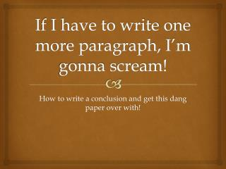 If I have to write one more paragraph, I'm  gonna  scream!