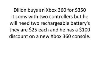 1 Xbox 360 + battery pack-  discount = cost  [1  xbox  360  $350]+ [$25*2] -$100
