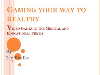 Gaming your way to healthy V ideo Games in the Medical and Educational Fields