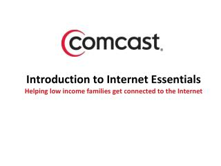 Introduction to Internet Essentials Helping low income families get connected to the Internet