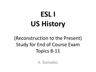 ESL I US History (Reconstruction to the Present)  Study for End of Course Exam Topics 8-11