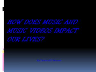 How does music and music videos impact our lives?