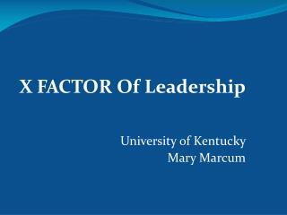 X FACTOR Of Leadership University of Kentucky  Mary Marcum