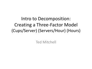 Intro to Decomposition: Creating a  Three-Factor  Model (Cups/Server) (Servers/Hour) (Hours)