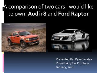 A comparison of two cars I would like to own:  Audi r8  and  Ford Raptor