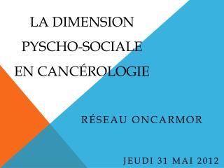La DIMENSION PYSCHO-SOCIALE en Cancérologie
