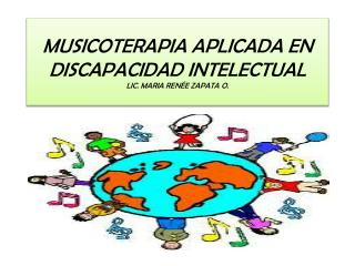 MUSICOTERAPIA APLICADA EN  DISCAPACIDAD INTELECTUAL LIC. MARIA RENÉE ZAPATA O.