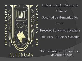 """Universidad Autónoma de Chiapas Facultad de Humanidades 1º """"B"""" Proyecto Educativa Socialista"""