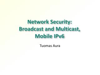Network Security:  Broadcast and  Multicast,  Mobile IPv6