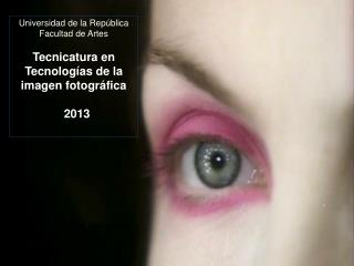 Universidad de la República  Facultad de Artes Tecnicatura en Tecnologías de la imagen fotográfica