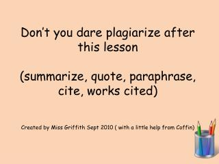 Don't you dare plagiarize after this lesson (summarize, quote, paraphrase, cite, works cited)