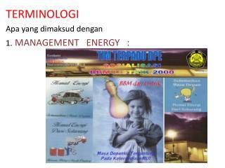 TERMINOLOGI Apa yang dimaksud dengan 1. MANAGEMENT   ENERGY   :