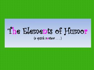 T h e Eleme n ts of Humo r (a quick r e view . . . )