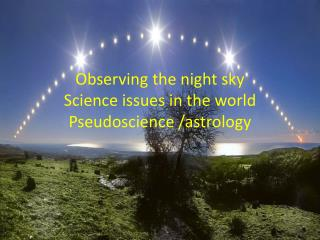 Observing the night sky Science issues in the world Pseudoscience /astrology