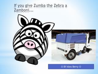 If you give Zumba the Zebra a  Zamboni...