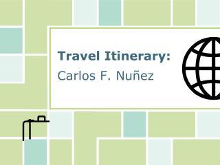 Travel Itinerary: Carlos F.  Nuñez