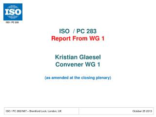 ISO  / PC 283 Report From WG 1 Kristian Glaesel Convener WG  1 (as amended at the closing plenary)