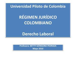 Universidad Piloto de Colombia RÉGIMEN JURÍDICO COLOMBIANO Derecho Laboral
