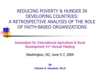 REDUCING POVERTY  HUNGER IN DEVELOPING COUNTRIES:   A RETROSPECTIVE ANALYSIS OF THE ROLE OF FAITH-BASED ORGANIZATIONS