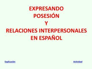 EXPRESANDO  POSESI Ó N  Y  RELACIONES INTERPERSONALES  EN ESPAÑOL