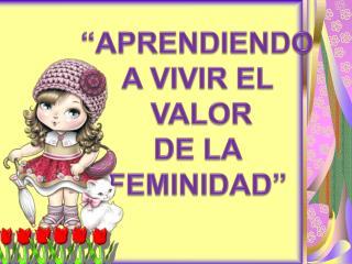 """""""APRENDIENDO A VIVIR EL   VALOR  DE LA  FEMINIDAD"""""""
